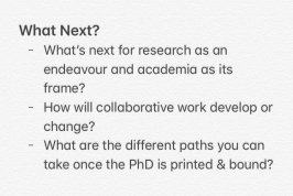 What Next? -What's next for research as an endeavor and academia as its frame? _How will collaborative work develop or change? -What are the different paths you can take once the PhD is printed & bound?