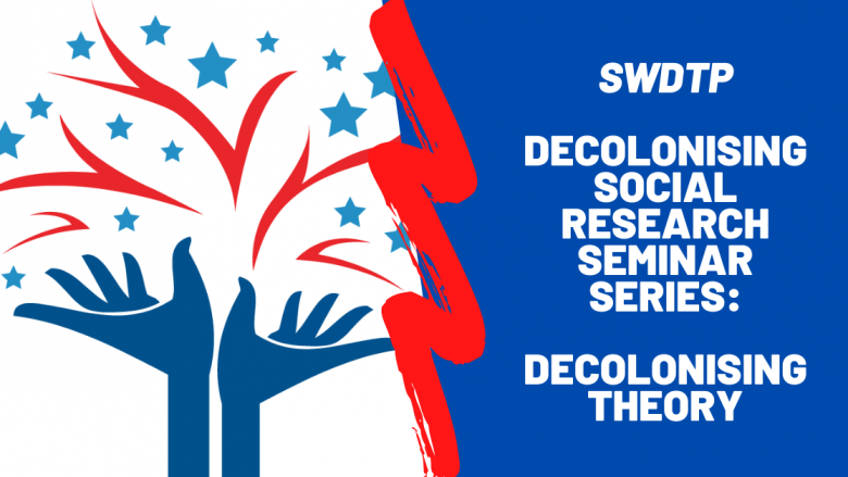 SWDTP Decolonising Social Research Seminar Series_ Decolonising Theory